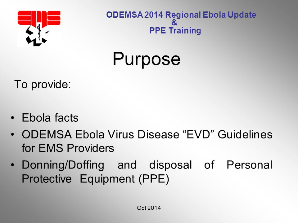 ODEMSA 2014 Regional Ebola Update & PPE Training To provide: Ebola facts ODEMSA Ebola Virus Disease EVD Guidelines for EMS Providers Donning/Doffing and disposal of Personal Protective Equipment (PPE) Oct 2014 3 Purpose