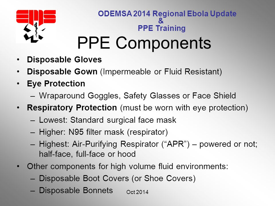 ODEMSA 2014 Regional Ebola Update & PPE Training Disposable Gloves Disposable Gown (Impermeable or Fluid Resistant) Eye Protection –Wraparound Goggles, Safety Glasses or Face Shield Respiratory Protection (must be worn with eye protection) –Lowest: Standard surgical face mask –Higher: N95 filter mask (respirator) –Highest: Air-Purifying Respirator ( APR ) – powered or not; half-face, full-face or hood Other components for high volume fluid environments: –Disposable Boot Covers (or Shoe Covers) –Disposable Bonnets Oct 2014 32 PPE Components