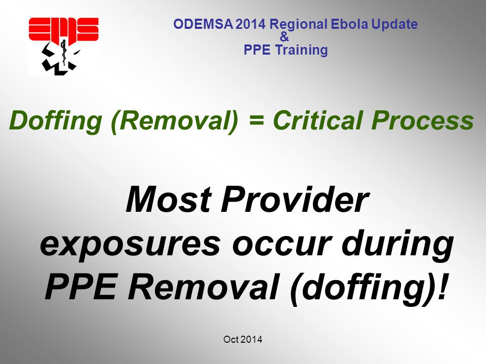 ODEMSA 2014 Regional Ebola Update & PPE Training Most Provider exposures occur during PPE Removal (doffing).