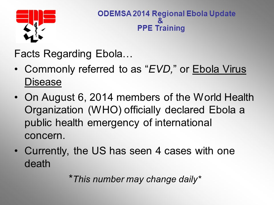 ODEMSA 2014 Regional Ebola Update & PPE Training Facts Regarding Ebola… Commonly referred to as EVD, or Ebola Virus Disease On August 6, 2014 members of the World Health Organization (WHO) officially declared Ebola a public health emergency of international concern.