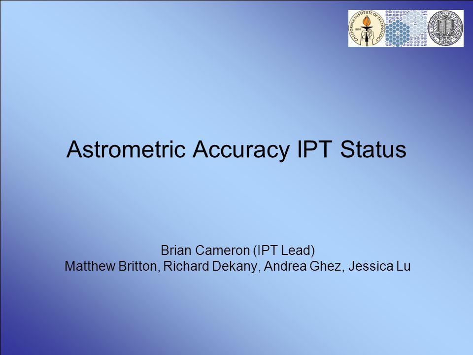 Astrometric Accuracy IPT Status Brian Cameron (IPT Lead) Matthew Britton, Richard Dekany, Andrea Ghez, Jessica Lu