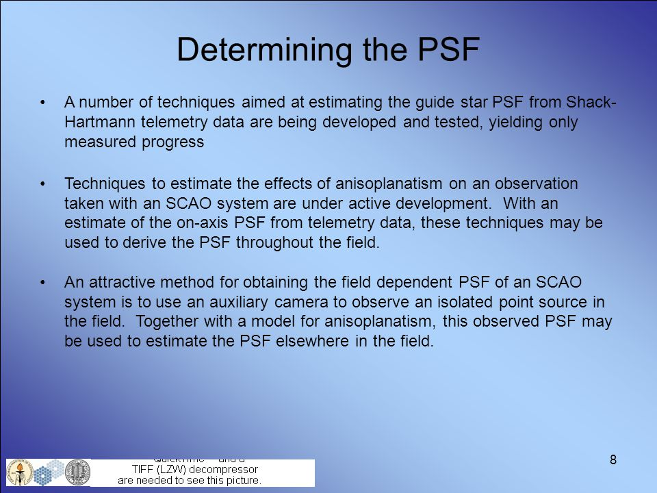 8 Determining the PSF A number of techniques aimed at estimating the guide star PSF from Shack- Hartmann telemetry data are being developed and tested