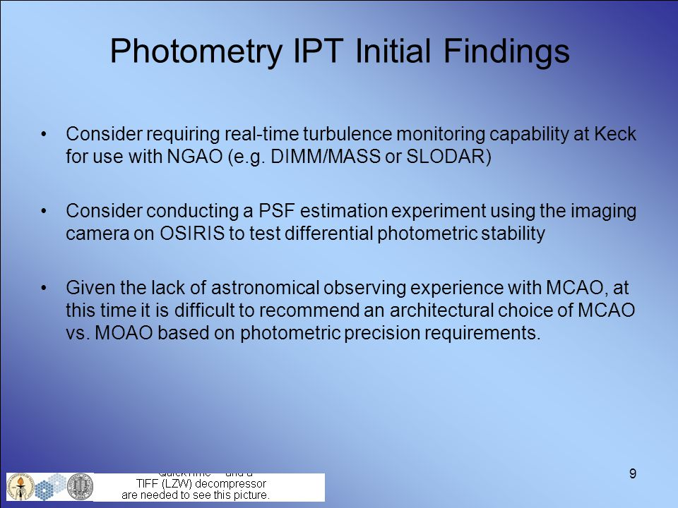 9 Photometry IPT Initial Findings Consider requiring real-time turbulence monitoring capability at Keck for use with NGAO (e.g. DIMM/MASS or SLODAR) C