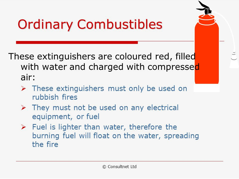 © Consultnet Ltd Fire Extinguishers  Essentially, fire extinguishers put out fire by taking away one or more elements of the fire triangle  As diffe
