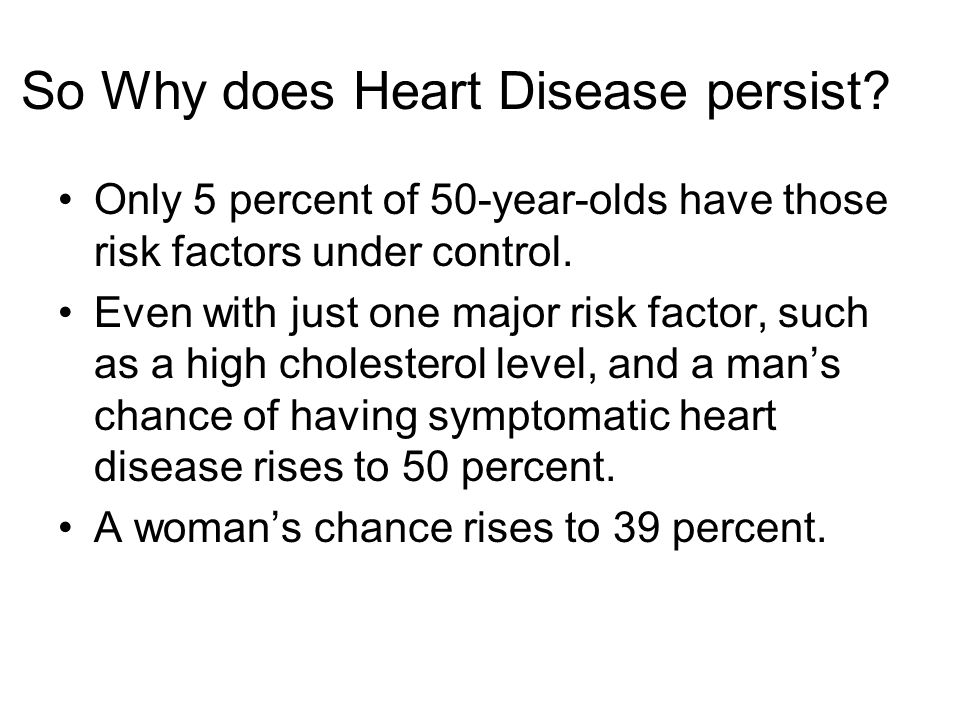 Controlling Risk Factors nearly eliminates heart attacks altogether A 50-year-old man with: –No diabetesdiabetes –Doesn't smoke –With normal cholester