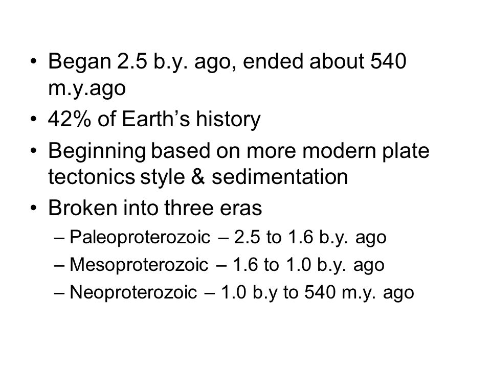 Began 2.5 b.y. ago, ended about 540 m.y.ago 42% of Earth's history Beginning based on more modern plate tectonics style & sedimentation Broken into th