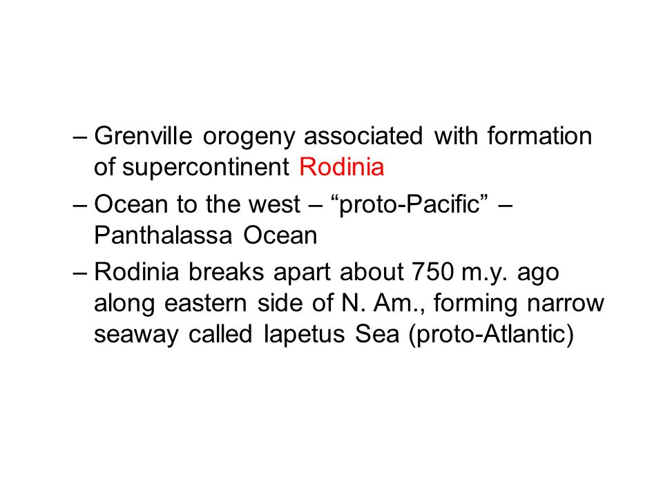 –Grenville orogeny associated with formation of supercontinent Rodinia –Ocean to the west – proto-Pacific – Panthalassa Ocean –Rodinia breaks apart about 750 m.y.