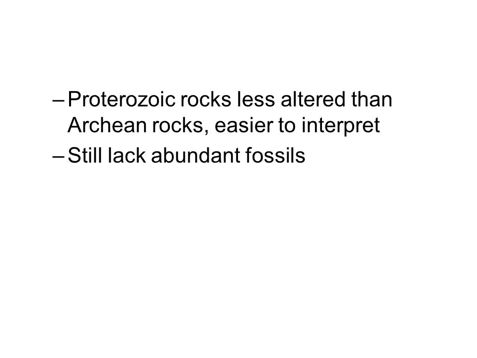 –Proterozoic rocks less altered than Archean rocks, easier to interpret –Still lack abundant fossils