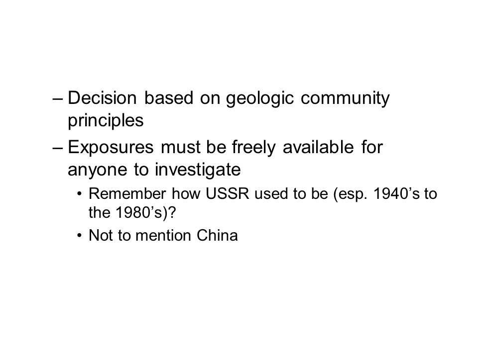 –Decision based on geologic community principles –Exposures must be freely available for anyone to investigate Remember how USSR used to be (esp.