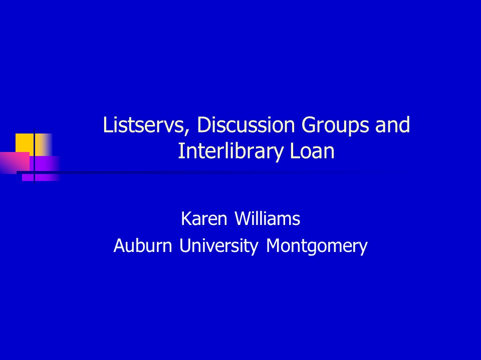 Listservs, Discussion Groups and Interlibrary Loan Karen Williams Auburn University Montgomery
