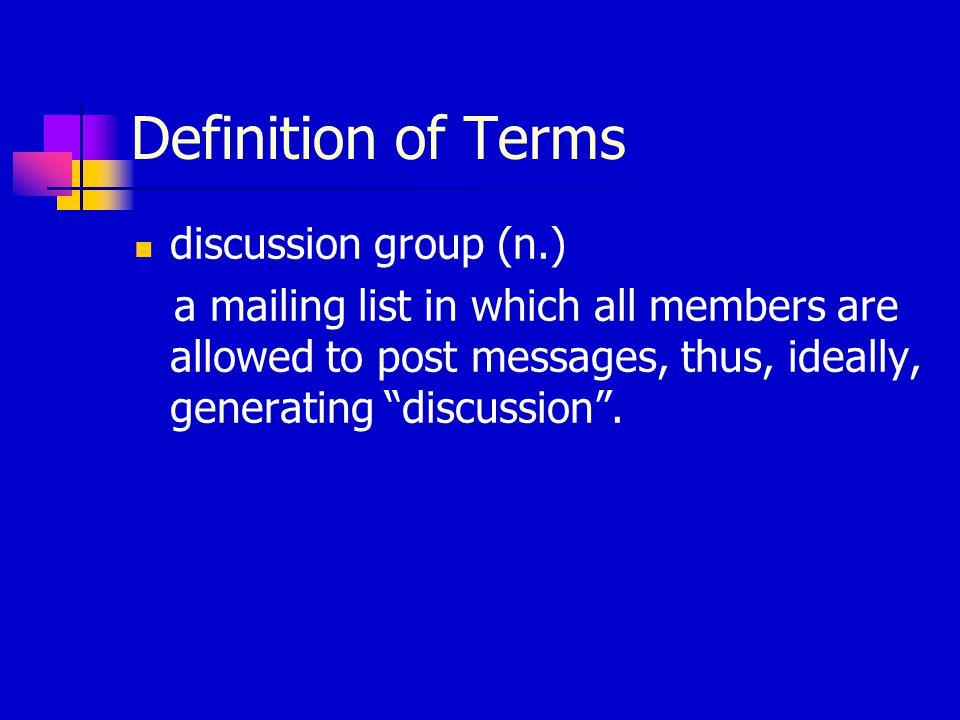 Definition of Terms discussion group (n.) a mailing list in which all members are allowed to post messages, thus, ideally, generating discussion .
