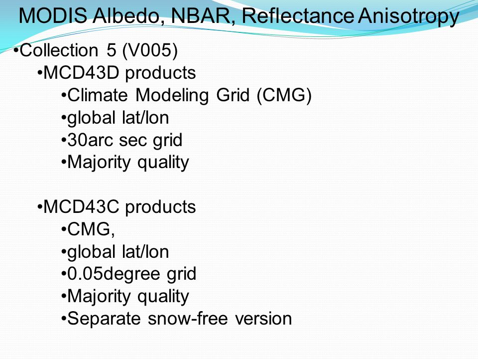 MODIS Albedo, NBAR, Reflectance Anisotropy Collection 5 (V005) MCD43D products Climate Modeling Grid (CMG) global lat/lon 30arc sec grid Majority quality MCD43C products CMG, global lat/lon 0.05degree grid Majority quality Separate snow-free version