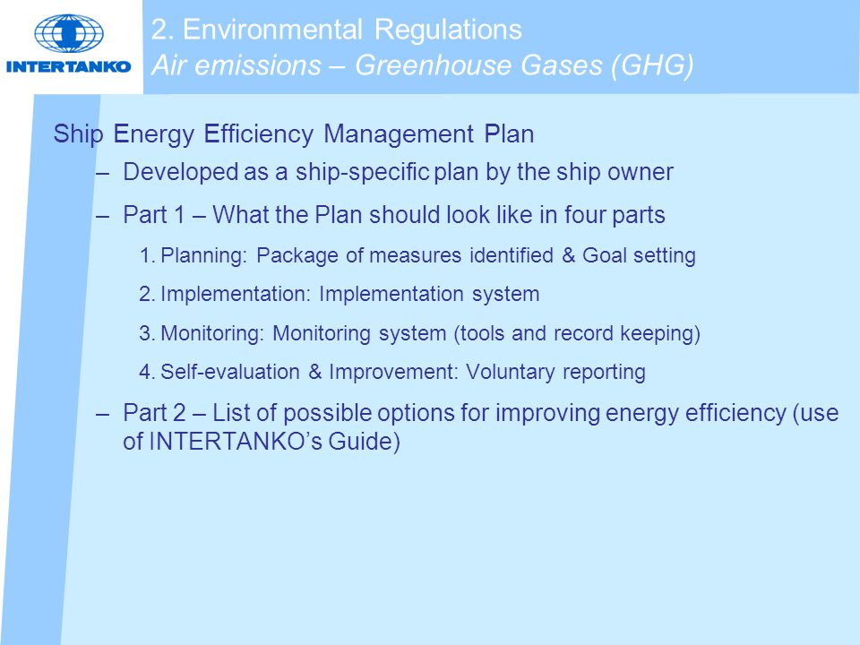 Ship Energy Efficiency Management Plan –Developed as a ship-specific plan by the ship owner –Part 1 – What the Plan should look like in four parts 1.Planning: Package of measures identified & Goal setting 2.Implementation: Implementation system 3.Monitoring: Monitoring system (tools and record keeping) 4.Self-evaluation & Improvement: Voluntary reporting –Part 2 – List of possible options for improving energy efficiency (use of INTERTANKO's Guide) 2.