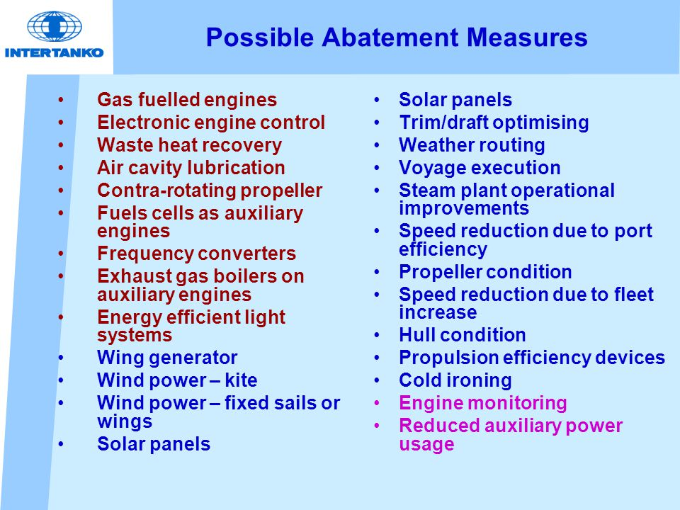 Possible Abatement Measures Gas fuelled engines Electronic engine control Waste heat recovery Air cavity lubrication Contra-rotating propeller Fuels cells as auxiliary engines Frequency converters Exhaust gas boilers on auxiliary engines Energy efficient light systems Wing generator Wind power – kite Wind power – fixed sails or wings Solar panels Trim/draft optimising Weather routing Voyage execution Steam plant operational improvements Speed reduction due to port efficiency Propeller condition Speed reduction due to fleet increase Hull condition Propulsion efficiency devices Cold ironing Engine monitoring Reduced auxiliary power usage