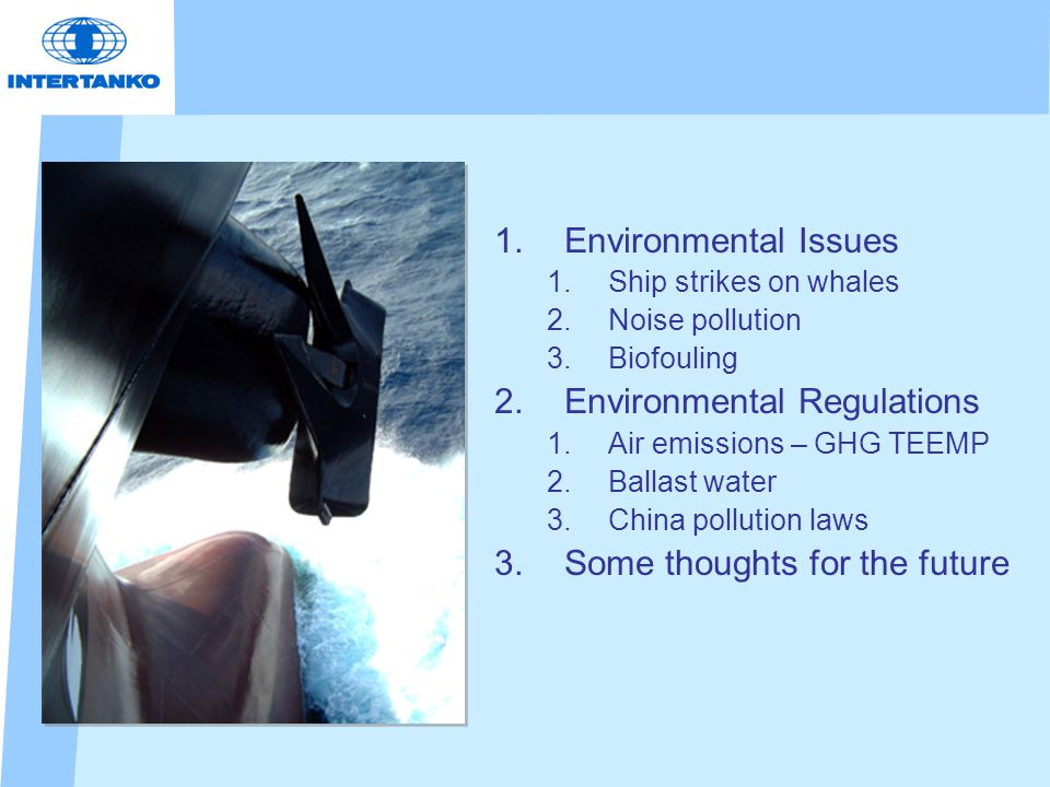 1.Environmental Issues 1.Ship strikes on whales 2.Noise pollution 3.Biofouling 2.Environmental Regulations 1.Air emissions – GHG TEEMP 2.Ballast water 3.China pollution laws 3.Some thoughts for the future
