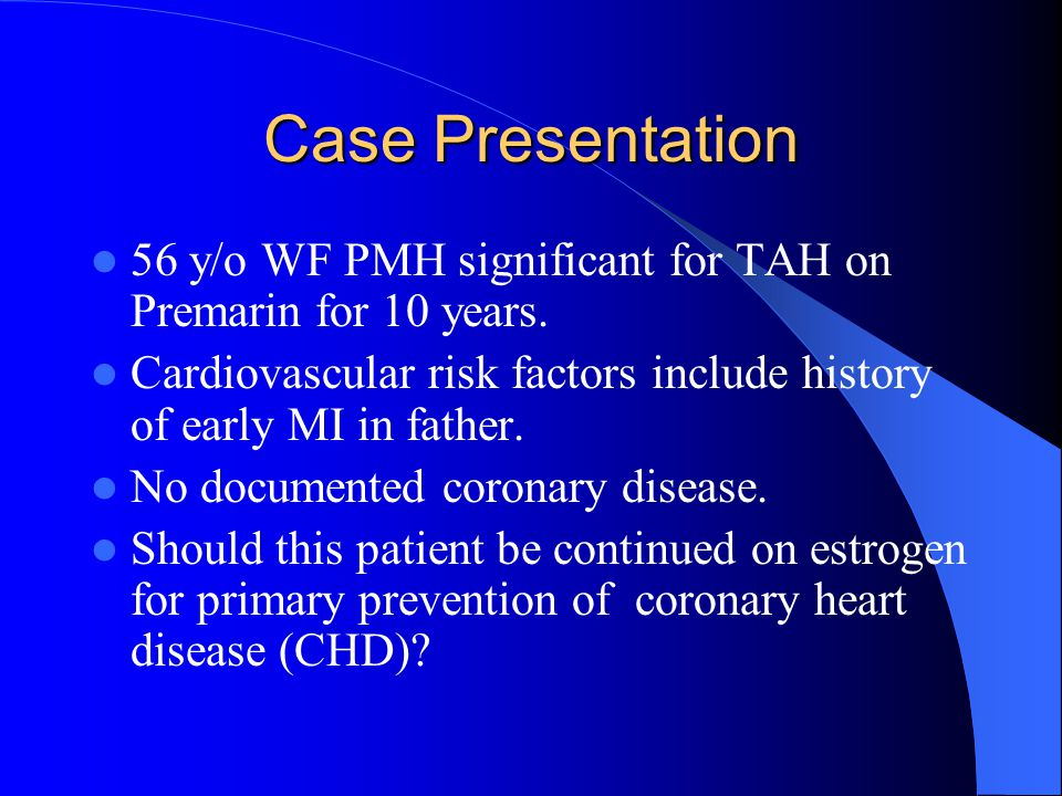 Case Presentation 56 y/o WF PMH significant for TAH on Premarin for 10 years. Cardiovascular risk factors include history of early MI in father. No do