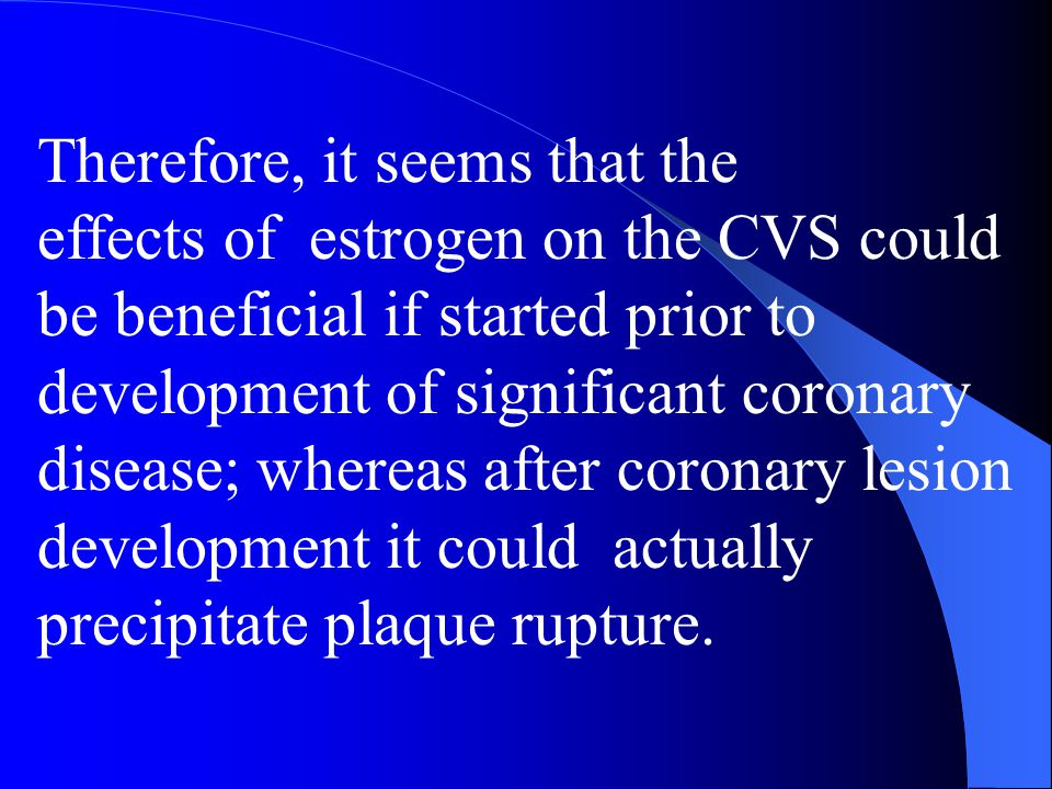 Therefore, it seems that the effects of estrogen on the CVS could be beneficial if started prior to development of significant coronary disease; where