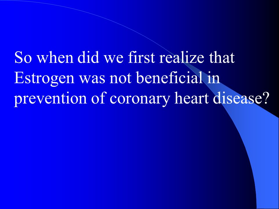 So when did we first realize that Estrogen was not beneficial in prevention of coronary heart disease?