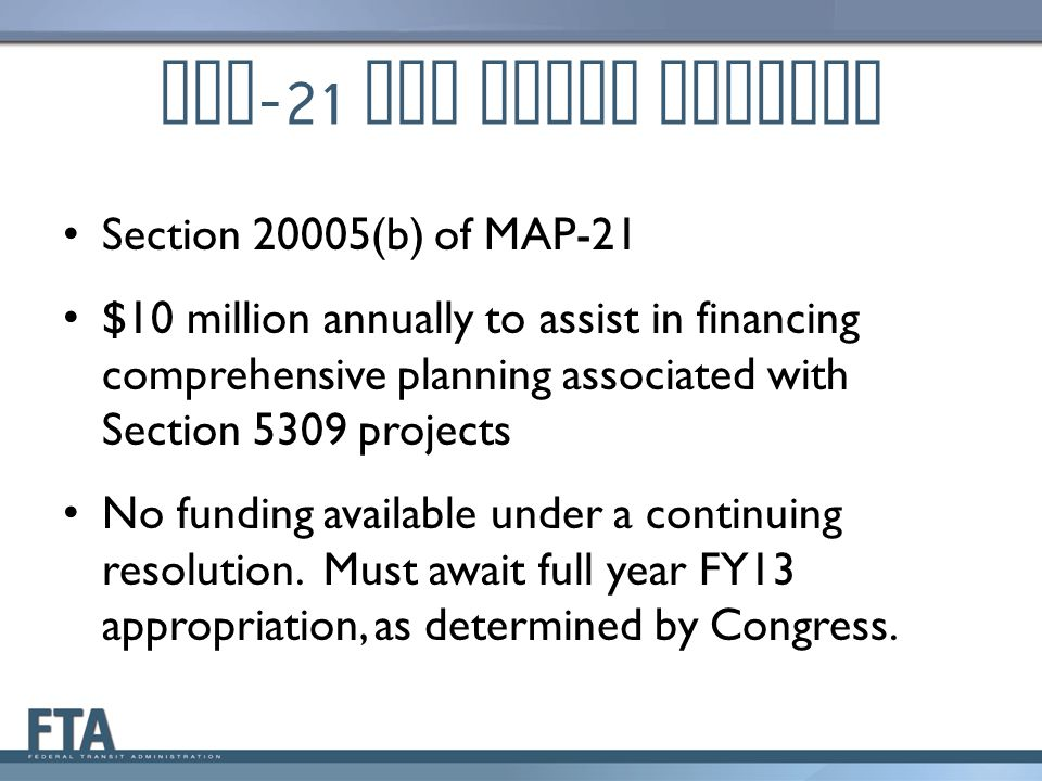 MAP -21 TOD Pilot Program Section 20005(b) of MAP-21 $10 million annually to assist in financing comprehensive planning associated with Section 5309 projects No funding available under a continuing resolution.