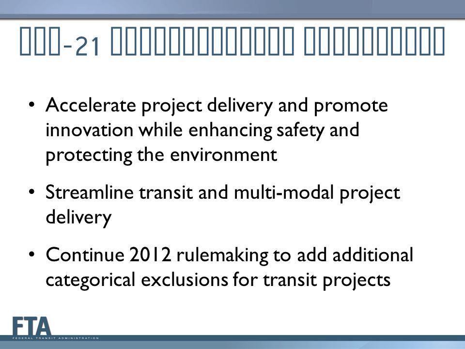 MAP -21 Environmental Provisions Accelerate project delivery and promote innovation while enhancing safety and protecting the environment Streamline transit and multi-modal project delivery Continue 2012 rulemaking to add additional categorical exclusions for transit projects