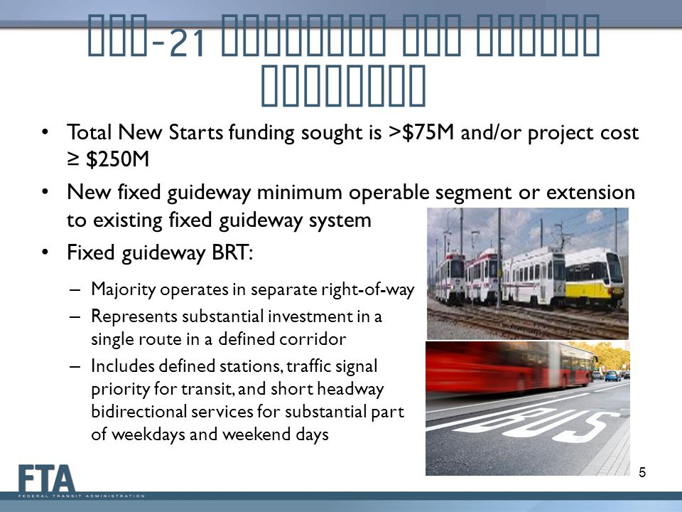 MAP -21 Eligible New Starts Projects Total New Starts funding sought is >$75M and/or project cost ≥ $250M New fixed guideway minimum operable segment or extension to existing fixed guideway system Fixed guideway BRT: 5 – Majority operates in separate right-of-way – Represents substantial investment in a single route in a defined corridor – Includes defined stations, traffic signal priority for transit, and short headway bidirectional services for substantial part of weekdays and weekend days