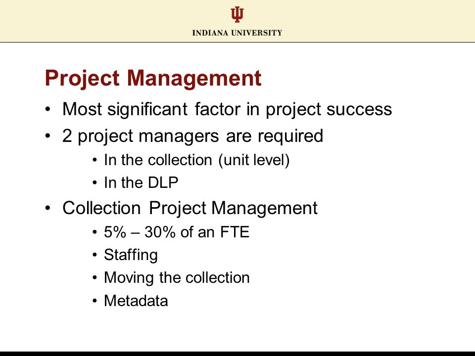 Project Management Most significant factor in project success 2 project managers are required In the collection (unit level) In the DLP Collection Project Management 5% – 30% of an FTE Staffing Moving the collection Metadata