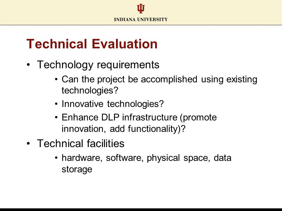 Technical Evaluation Technology requirements Can the project be accomplished using existing technologies? Innovative technologies? Enhance DLP infrast