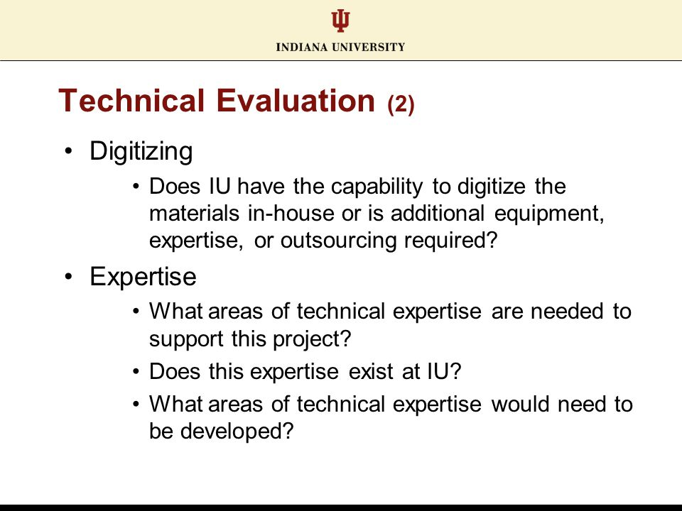 Technical Evaluation (2) Digitizing Does IU have the capability to digitize the materials in-house or is additional equipment, expertise, or outsourcing required.