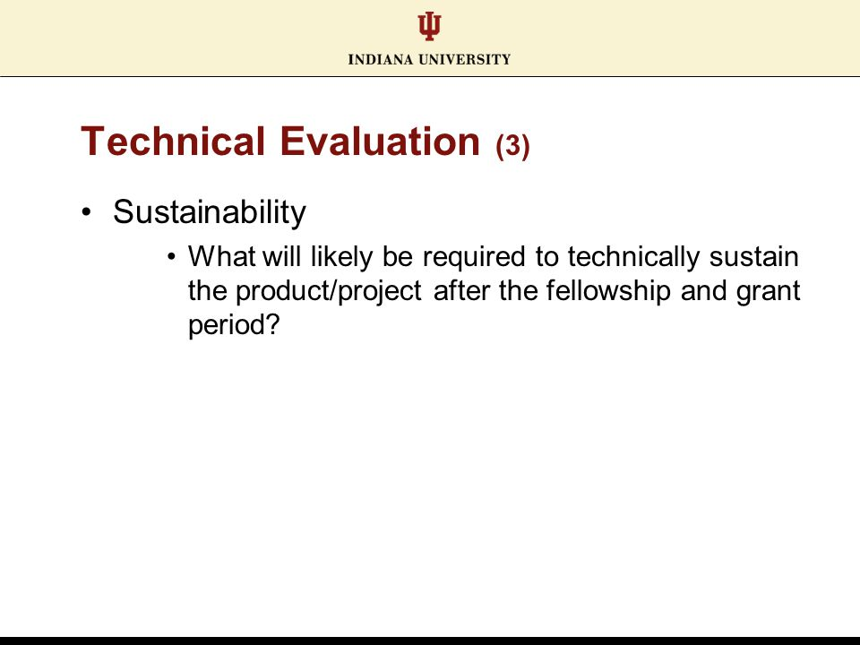 Technical Evaluation (3) Sustainability What will likely be required to technically sustain the product/project after the fellowship and grant period