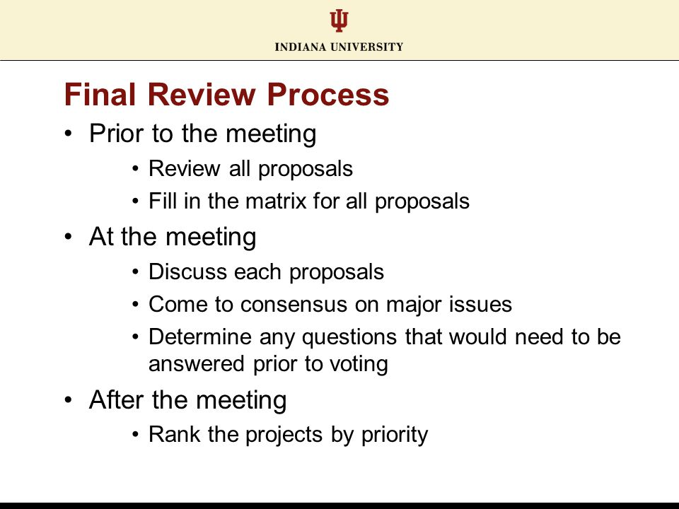 Final Review Process Prior to the meeting Review all proposals Fill in the matrix for all proposals At the meeting Discuss each proposals Come to consensus on major issues Determine any questions that would need to be answered prior to voting After the meeting Rank the projects by priority