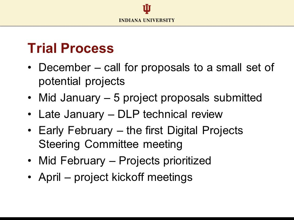 Trial Process December – call for proposals to a small set of potential projects Mid January – 5 project proposals submitted Late January – DLP technical review Early February – the first Digital Projects Steering Committee meeting Mid February – Projects prioritized April – project kickoff meetings