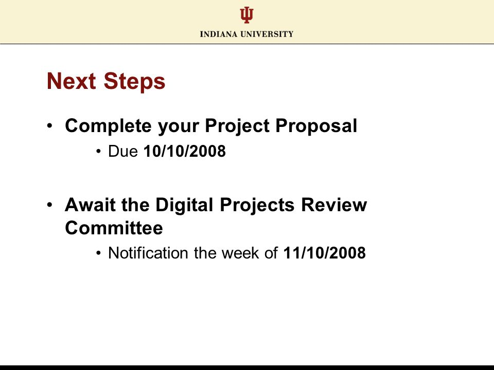 Next Steps Complete your Project Proposal Due 10/10/2008 Await the Digital Projects Review Committee Notification the week of 11/10/2008