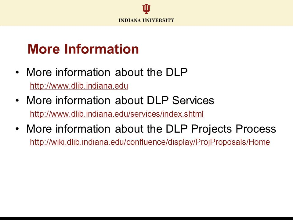 More Information More information about the DLP http://www.dlib.indiana.edu More information about DLP Services http://www.dlib.indiana.edu/services/index.shtml More information about the DLP Projects Process http://wiki.dlib.indiana.edu/confluence/display/ProjProposals/Home