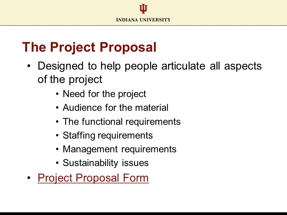 The Project Proposal Designed to help people articulate all aspects of the project Need for the project Audience for the material The functional requi