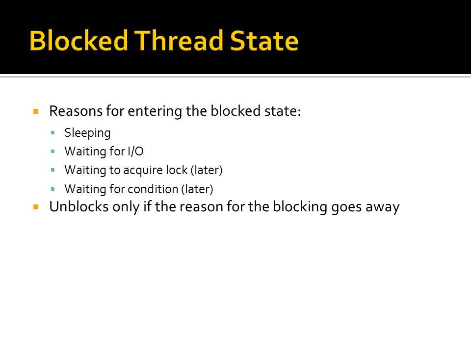  Reasons for entering the blocked state:  Sleeping  Waiting for I/O  Waiting to acquire lock (later)  Waiting for condition (later)  Unblocks only if the reason for the blocking goes away