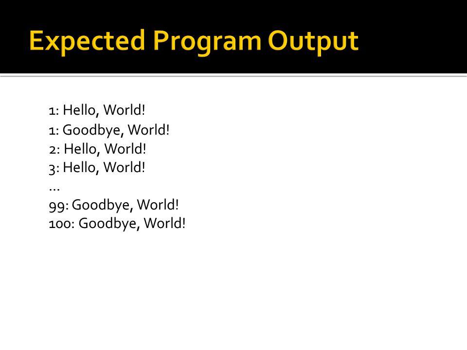 1: Hello, World! 1: Goodbye, World! 2: Hello, World! 3: Hello, World!... 99: Goodbye, World! 100: Goodbye, World!