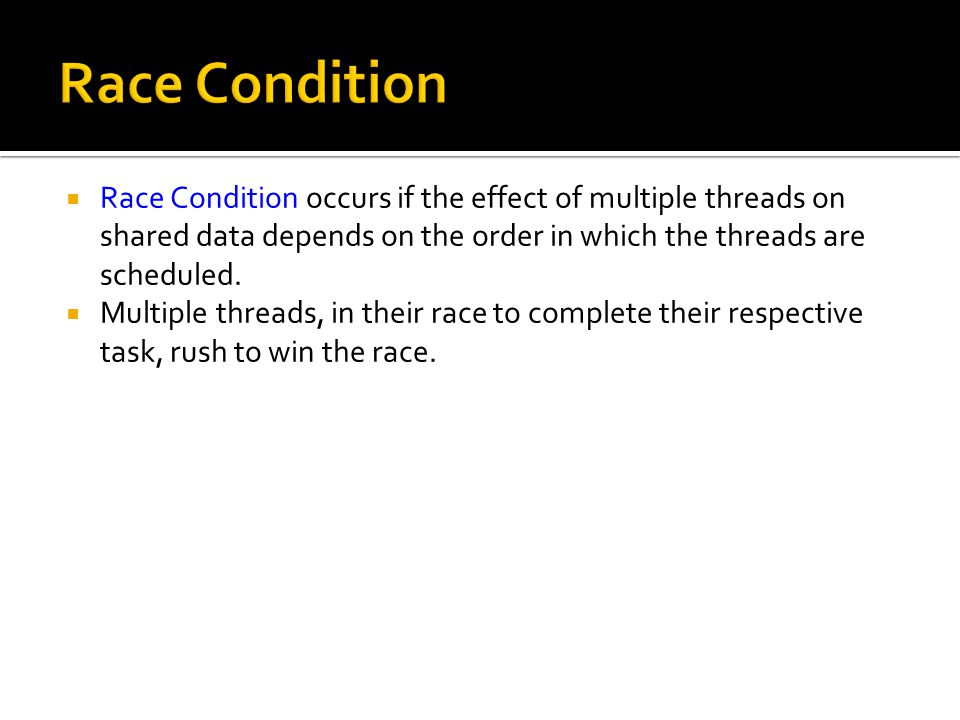  Race Condition occurs if the effect of multiple threads on shared data depends on the order in which the threads are scheduled.
