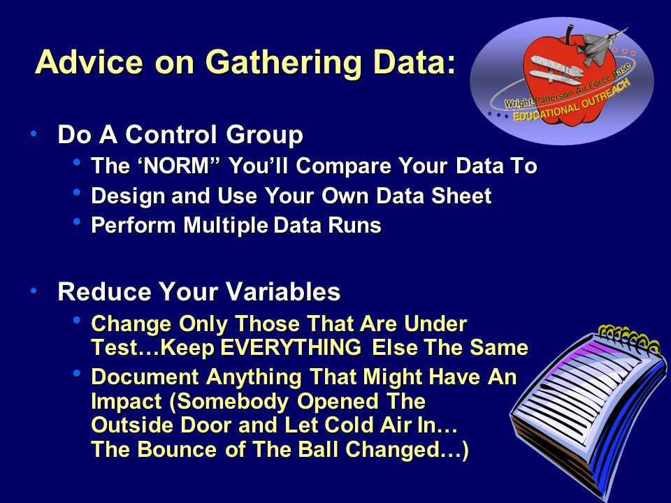 Advice on Gathering Data:  Do A Control Group  The 'NORM You'll Compare Your Data To  Design and Use Your Own Data Sheet  Perform Multiple Data Runs  Reduce Your Variables  Change Only Those That Are Under Test…Keep EVERYTHING Else The Same  Document Anything That Might Have An Impact (Somebody Opened The Outside Door and Let Cold Air In… The Bounce of The Ball Changed…) STEP #3 - HYPOTHESIS