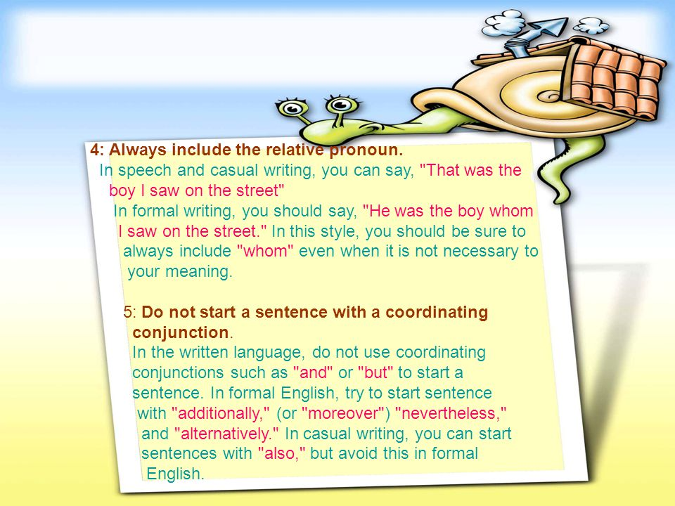 4: Always include the relative pronoun. In speech and casual writing, you can say,