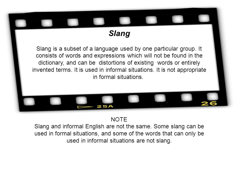 Slang Slang is a subset of a language used by one particular group. It consists of words and expressions which will not be found in the dictionary, an