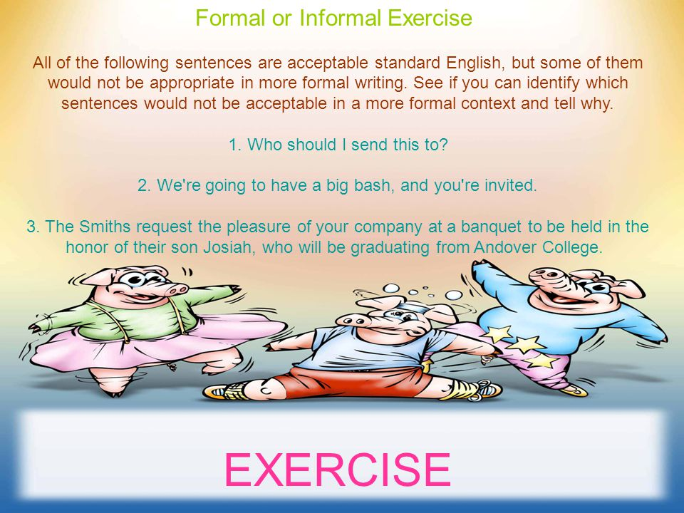 Formal or Informal Exercise All of the following sentences are acceptable standard English, but some of them would not be appropriate in more formal writing.