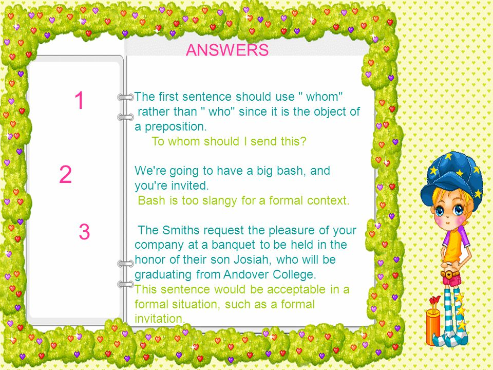 ANSWERS The first sentence should use whom rather than who since it is the object of a preposition.