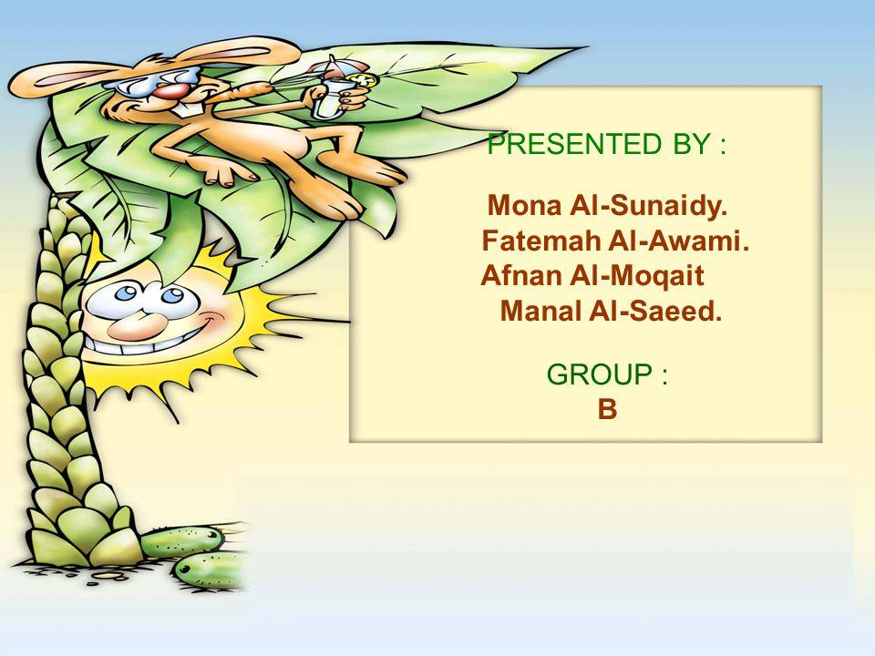 PRESENTED BY : Mona Al-Sunaidy. Fatemah Al-Awami. Afnan Al-Moqait Manal Al-Saeed. GROUP : B