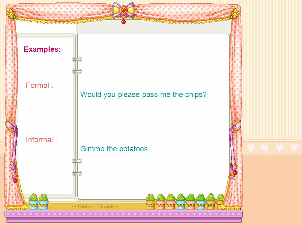 Examples: Formal : Would you please pass me the chips Informal : Gimme the potatoes.