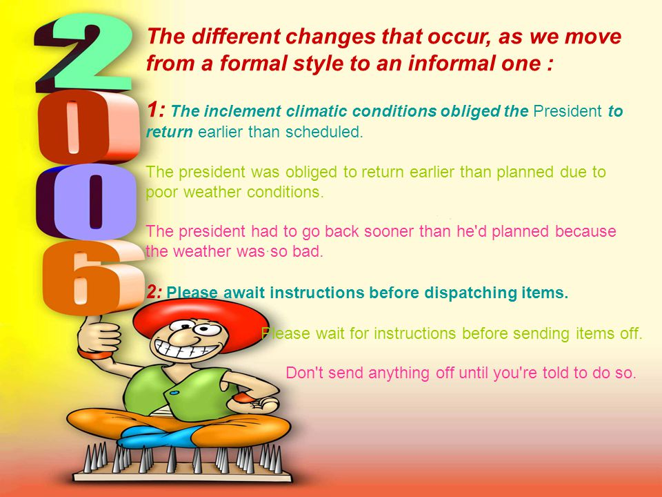 The different changes that occur, as we move from a formal style to an informal one : 1: The inclement climatic conditions obliged the President to return earlier than scheduled.