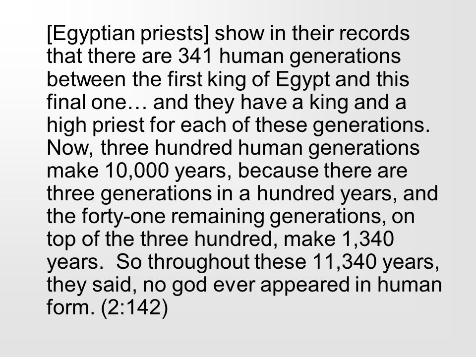 [Egyptian priests] show in their records that there are 341 human generations between the first king of Egypt and this final one… and they have a king and a high priest for each of these generations.