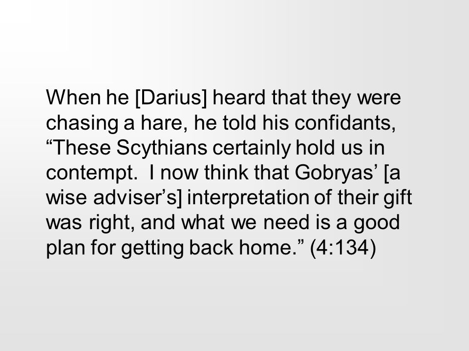 When he [Darius] heard that they were chasing a hare, he told his confidants, These Scythians certainly hold us in contempt.