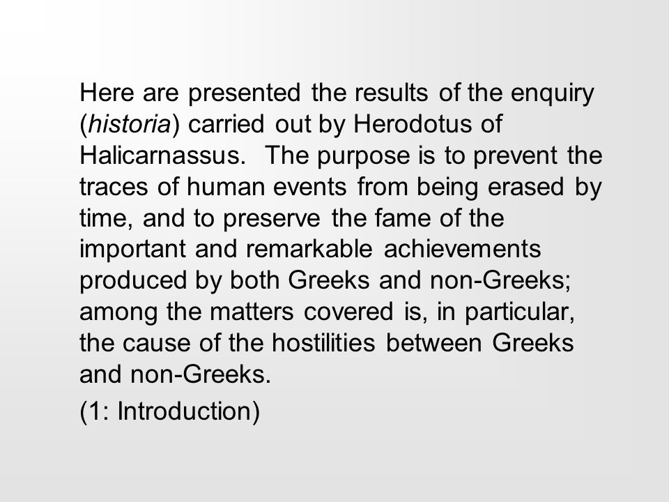 Here are presented the results of the enquiry (historia) carried out by Herodotus of Halicarnassus. The purpose is to prevent the traces of human even