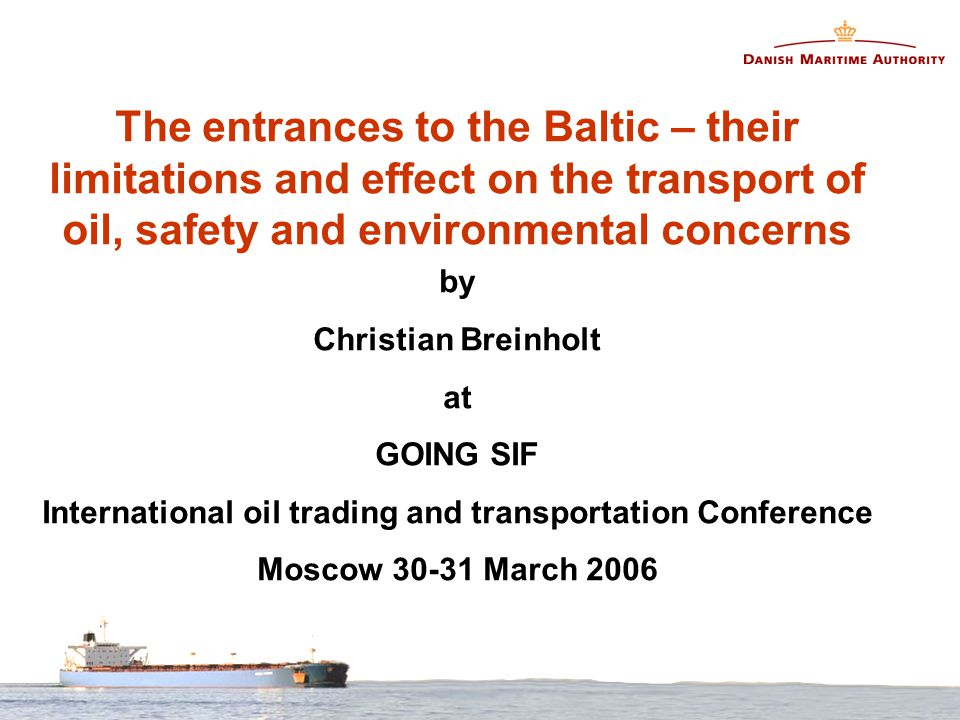 The entrances to the Baltic – their limitations and effect on the transport of oil, safety and environmental concerns by Christian Breinholt at GOING SIF International oil trading and transportation Conference Moscow 30-31 March 2006