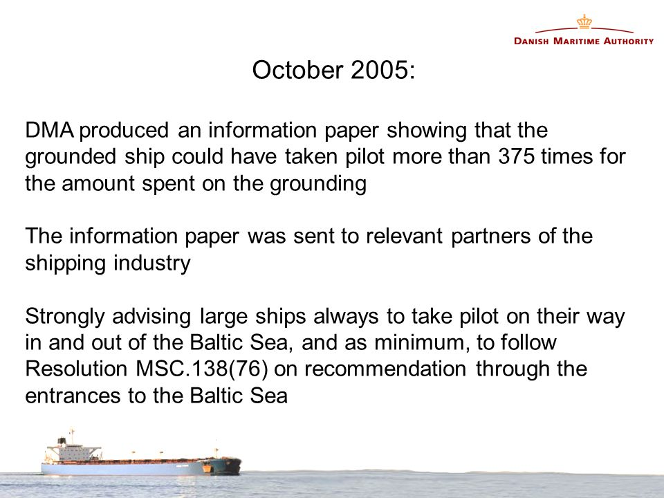 October 2005: DMA produced an information paper showing that the grounded ship could have taken pilot more than 375 times for the amount spent on the grounding The information paper was sent to relevant partners of the shipping industry Strongly advising large ships always to take pilot on their way in and out of the Baltic Sea, and as minimum, to follow Resolution MSC.138(76) on recommendation through the entrances to the Baltic Sea